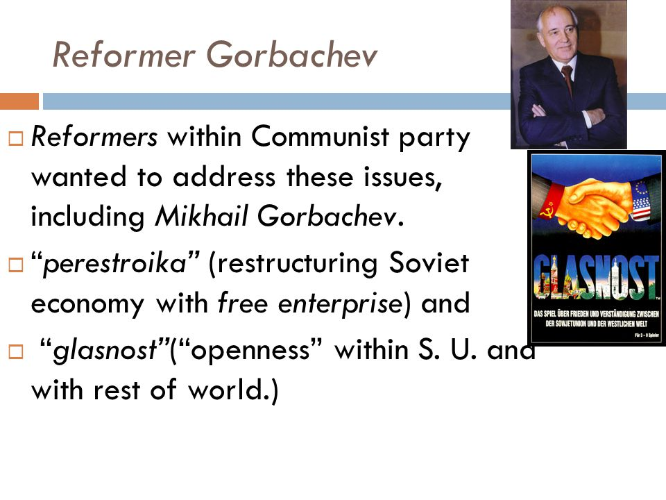 Reformer Gorbachev Reformers within Communist party wanted to address these issues, including Mikhail Gorbachev.