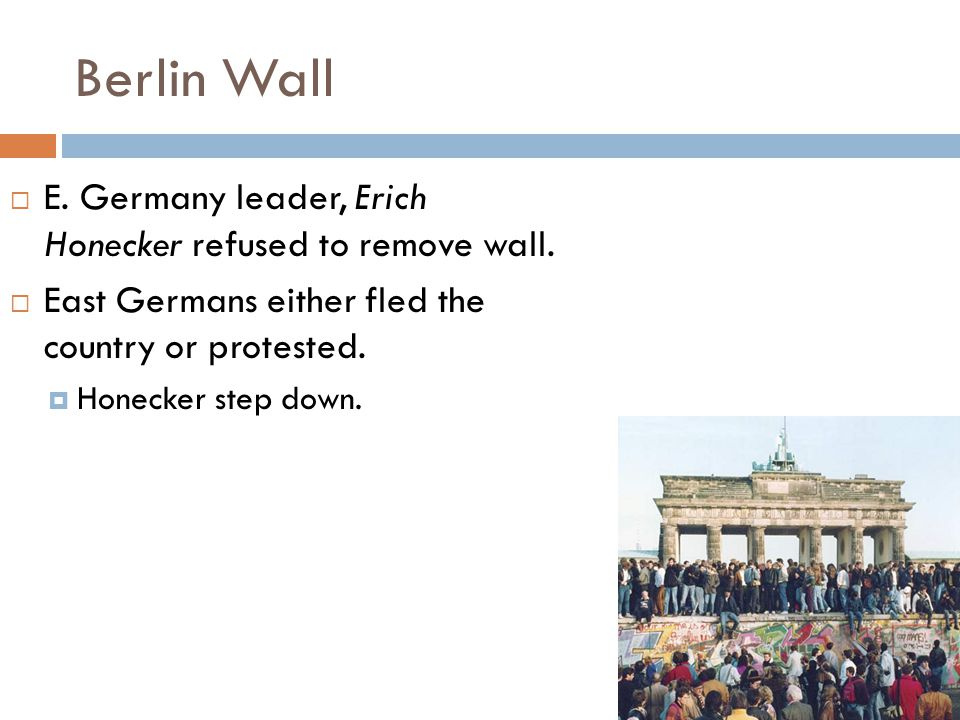 Berlin Wall E. Germany leader, Erich Honecker refused to remove wall.