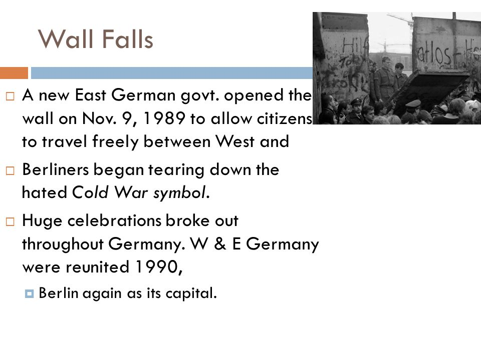 Wall Falls A new East German govt. opened the wall on Nov. 9, 1989 to allow citizens to travel freely between West and.