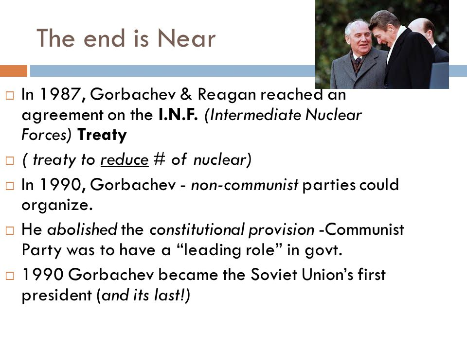 The end is Near In 1987, Gorbachev & Reagan reached an agreement on the I.N.F. (Intermediate Nuclear Forces) Treaty.
