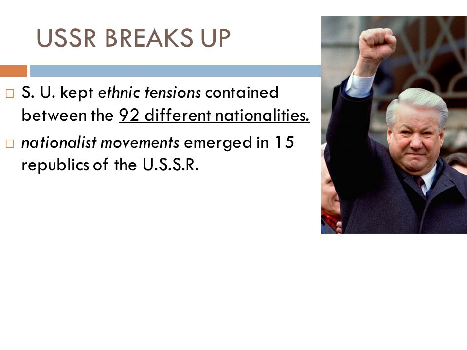 USSR BREAKS UP S. U. kept ethnic tensions contained between the 92 different nationalities.