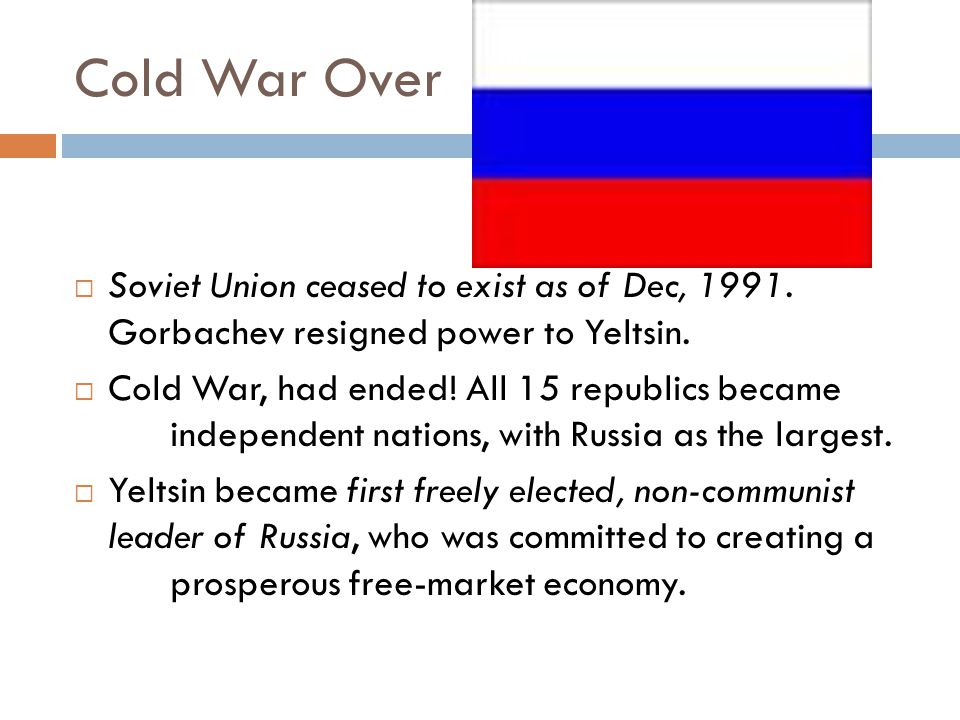 Cold War Over Soviet Union ceased to exist as of Dec, 1991. Gorbachev resigned power to Yeltsin.