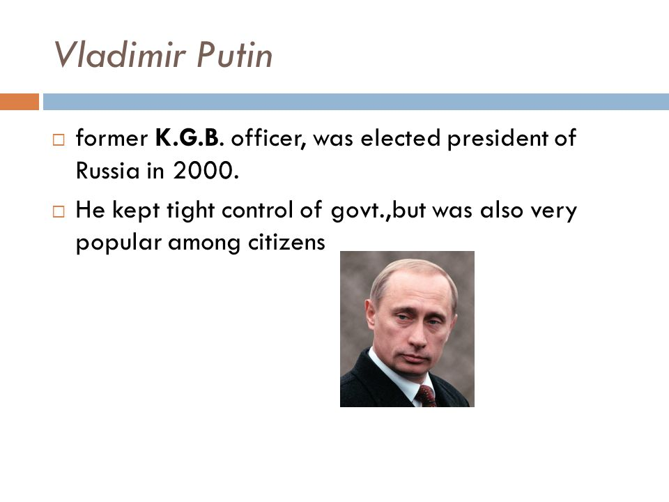 Vladimir Putin former K.G.B. officer, was elected president of Russia in 2000.