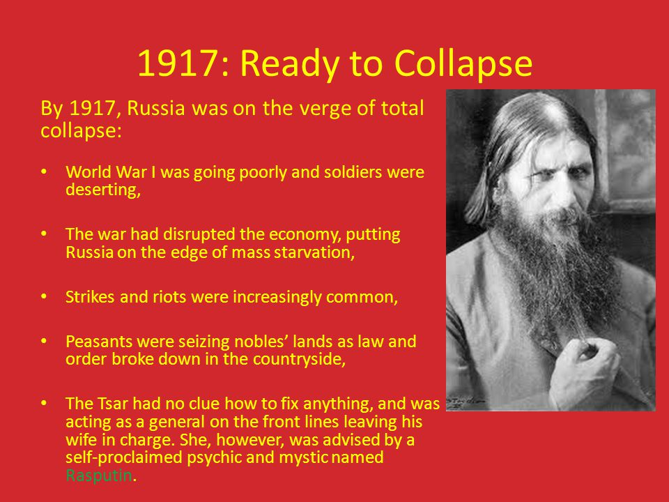 1917: Ready to Collapse By 1917, Russia was on the verge of total collapse: World War I was going poorly and soldiers were deserting,