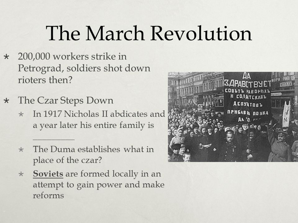 The March Revolution 200,000 workers strike in Petrograd, soldiers shot down rioters then The Czar Steps Down.