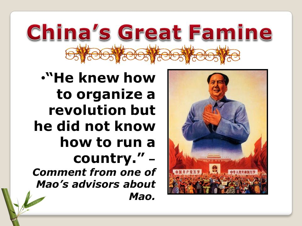 China's Great Famine He knew how to organize a revolution but he did not know how to run a country. –Comment from one of Mao's advisors about Mao.