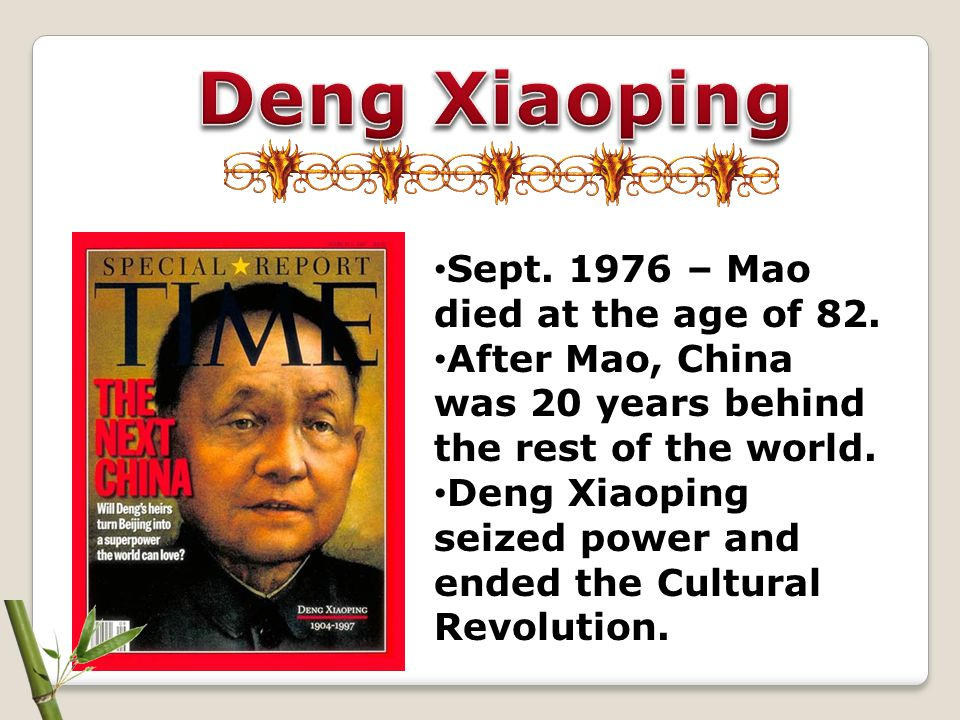 Deng Xiaoping Sept. 1976 – Mao died at the age of 82.