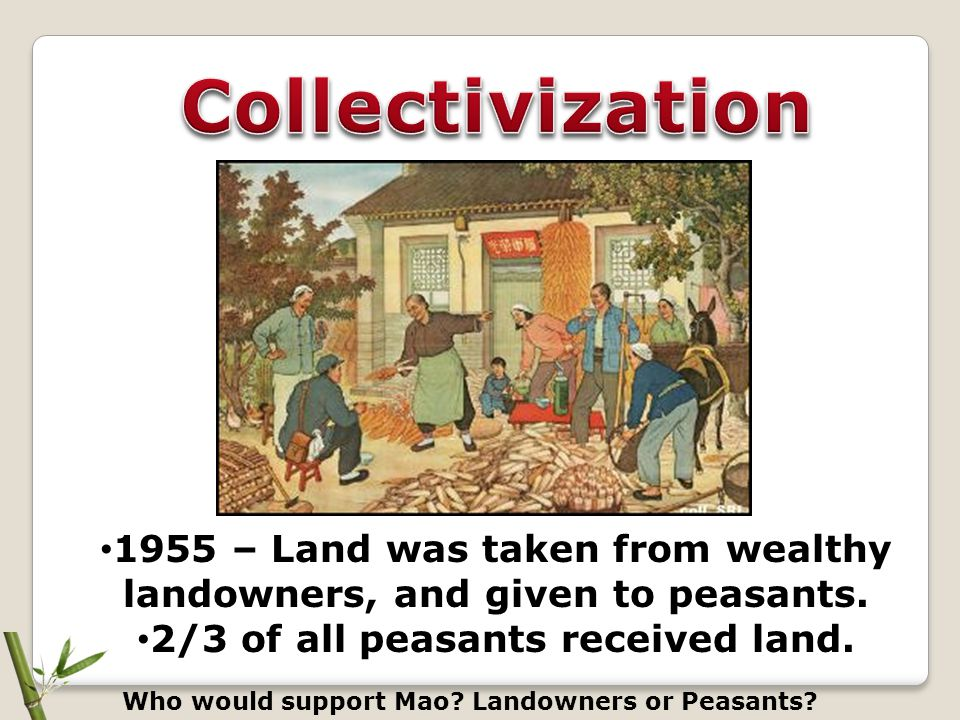 Collectivization 1955 – Land was taken from wealthy landowners, and given to peasants. 2/3 of all peasants received land.