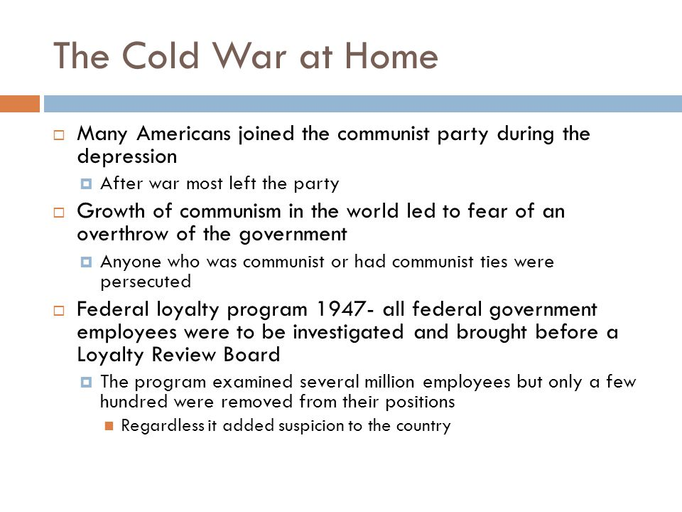 The Cold War at Home Many Americans joined the communist party during the depression. After war most left the party.