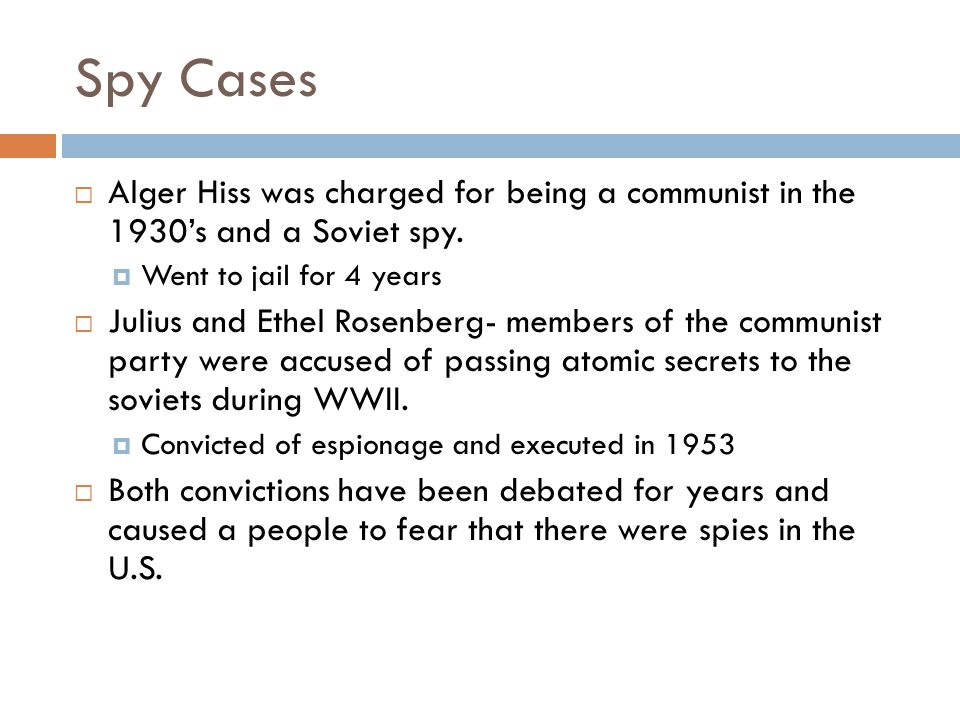 Spy Cases Alger Hiss was charged for being a communist in the 1930's and a Soviet spy. Went to jail for 4 years.