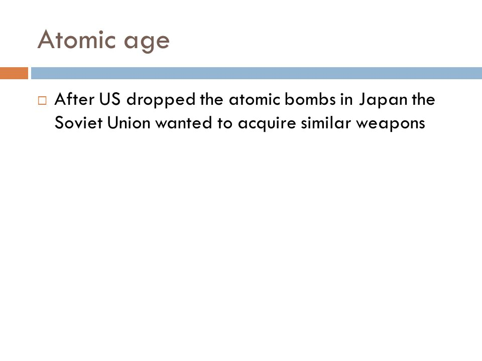 Atomic age After US dropped the atomic bombs in Japan the Soviet Union wanted to acquire similar weapons.