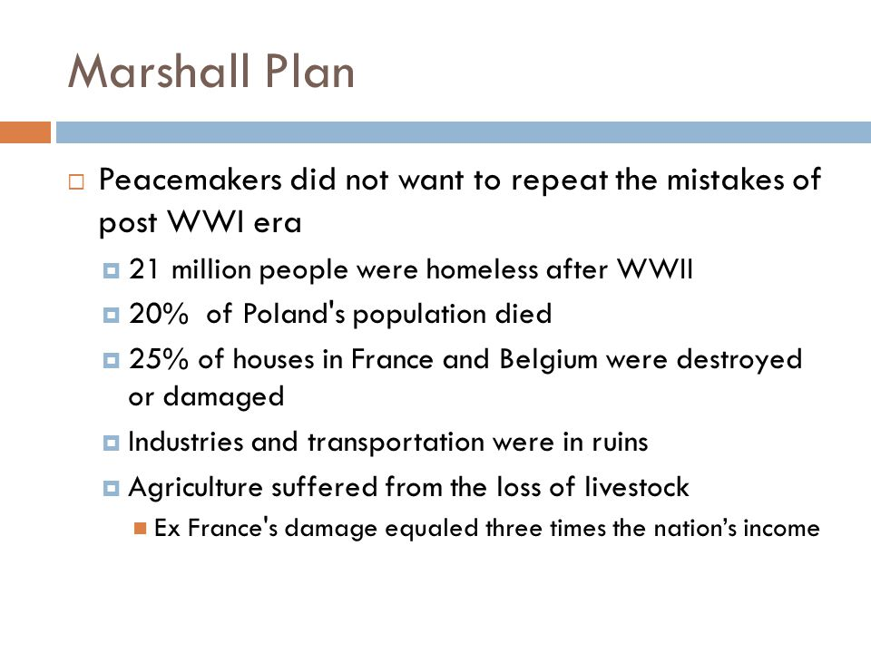 Marshall Plan Peacemakers did not want to repeat the mistakes of post WWI era. 21 million people were homeless after WWII.