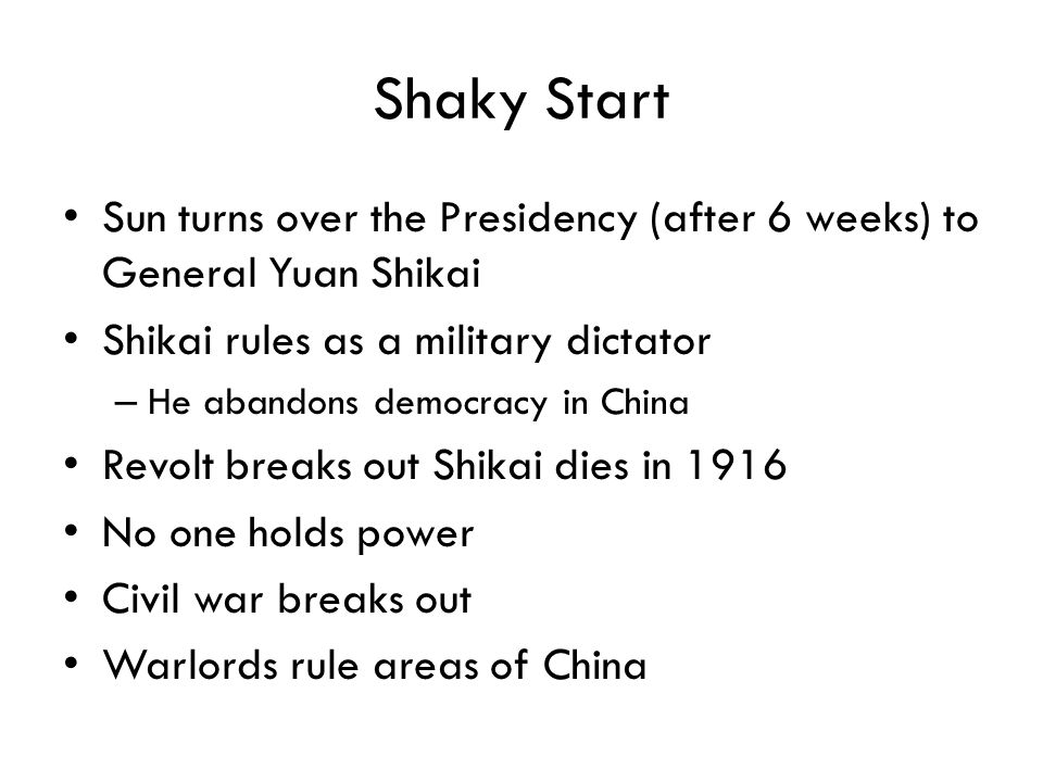 Shaky Start Sun turns over the Presidency (after 6 weeks) to General Yuan Shikai. Shikai rules as a military dictator.