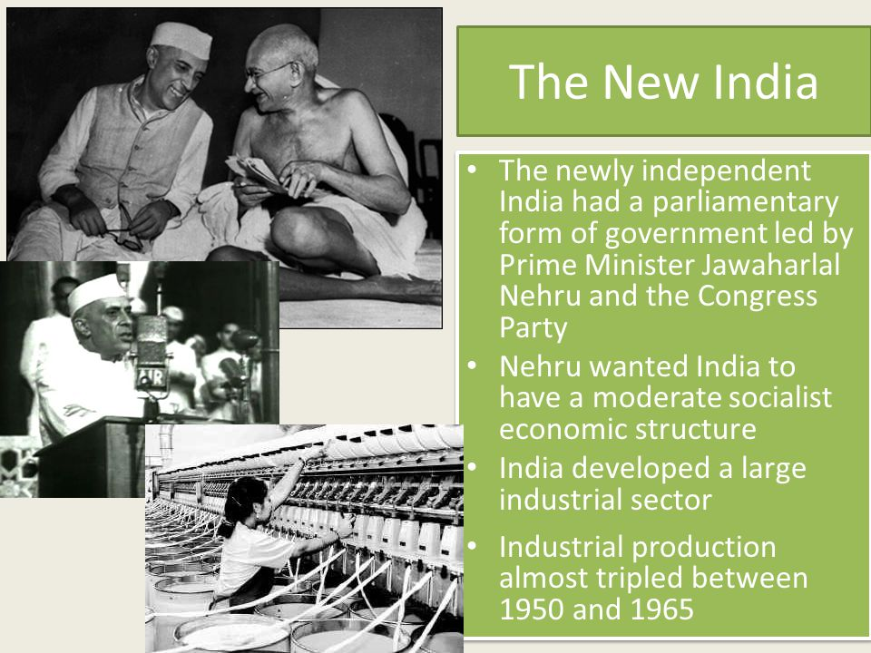 The New India The newly independent India had a parliamentary form of government led by Prime Minister Jawaharlal Nehru and the Congress Party.