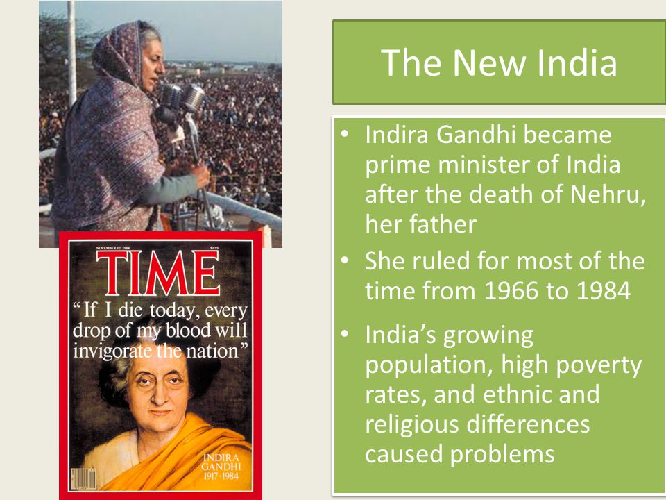 The New India Indira Gandhi became prime minister of India after the death of Nehru, her father. She ruled for most of the time from 1966 to 1984.