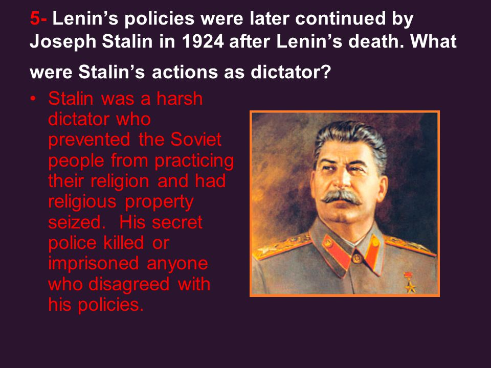 5- Lenin's policies were later continued by Joseph Stalin in 1924 after Lenin's death. What were Stalin's actions as dictator