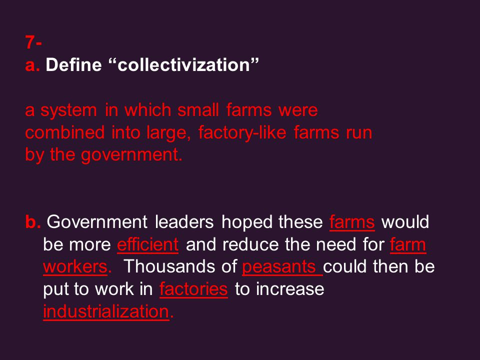 7- a. Define collectivization a system in which small farms were. combined into large, factory-like farms run.