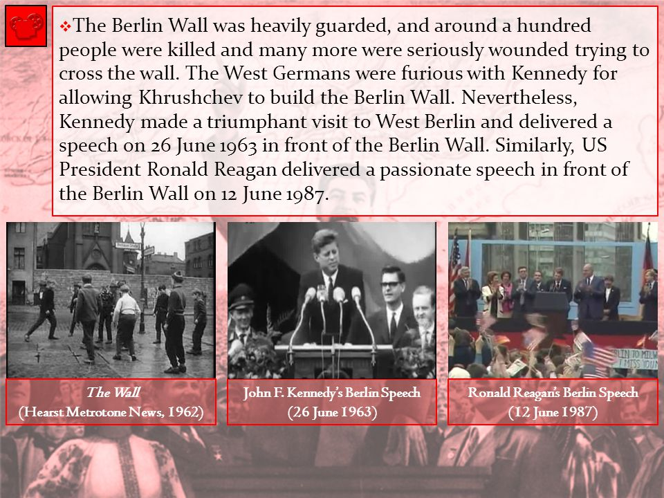 The Berlin Wall was heavily guarded, and around a hundred people were killed and many more were seriously wounded trying to cross the wall. The West Germans were furious with Kennedy for allowing Khrushchev to build the Berlin Wall. Nevertheless, Kennedy made a triumphant visit to West Berlin and delivered a speech on 26 June 1963 in front of the Berlin Wall. Similarly, US President Ronald Reagan delivered a passionate speech in front of the Berlin Wall on 12 June 1987.