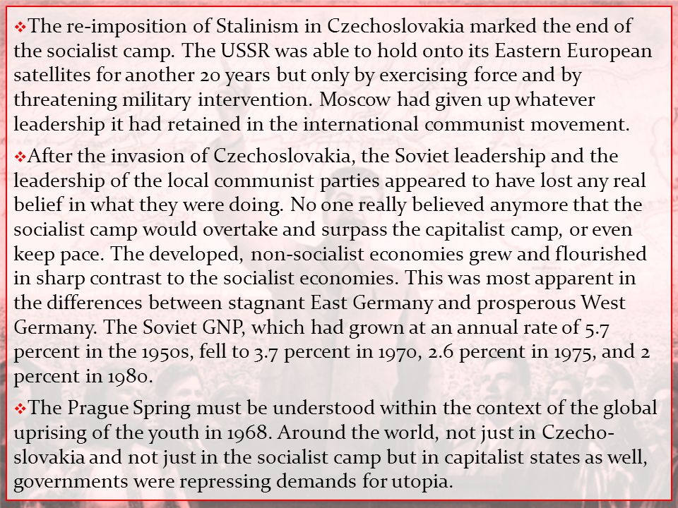 The re-imposition of Stalinism in Czechoslovakia marked the end of the socialist camp. The USSR was able to hold onto its Eastern European satellites for another 20 years but only by exercising force and by threatening military intervention. Moscow had given up whatever leadership it had retained in the international communist movement.