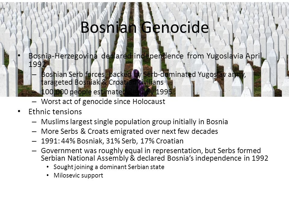 Bosnian Genocide Bosnia-Herzegovina declared independence from Yugoslavia April 1992.