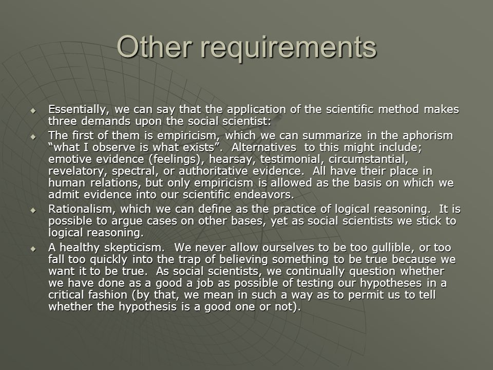 Other requirements Essentially, we can say that the application of the scientific method makes three demands upon the social scientist: