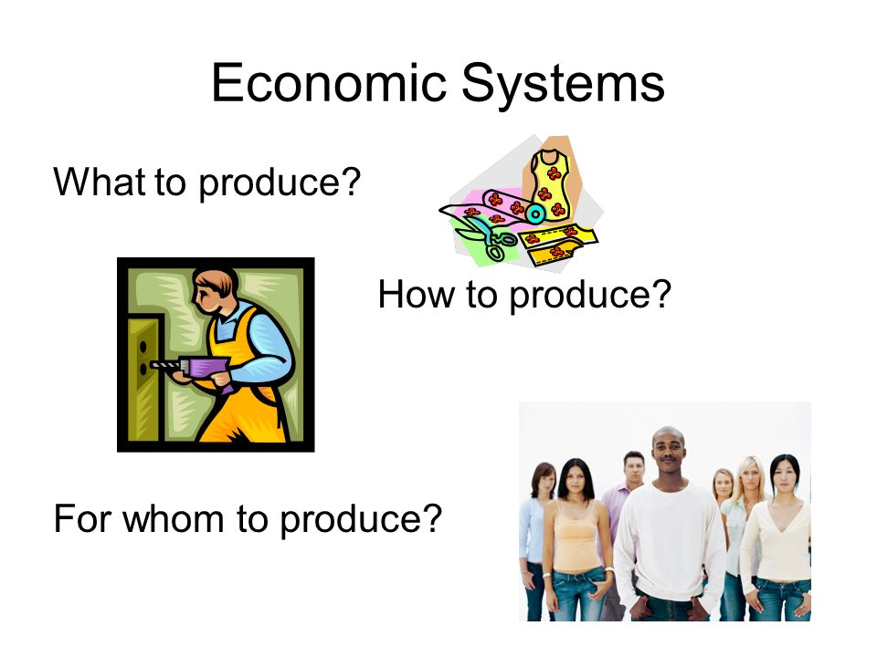 Economic Systems What to produce How to produce For whom to produce