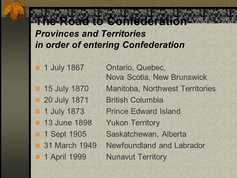 The Road to Confederation Provinces and Territories in order of entering Confederation