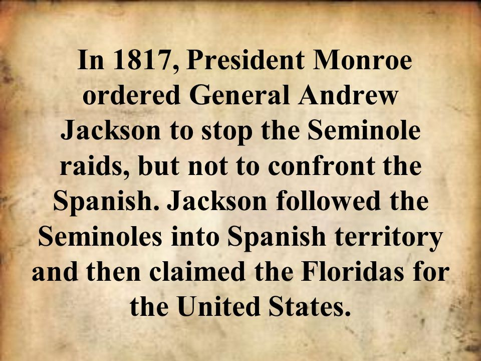 In 1817, President Monroe ordered General Andrew Jackson to stop the Seminole raids, but not to confront the Spanish.