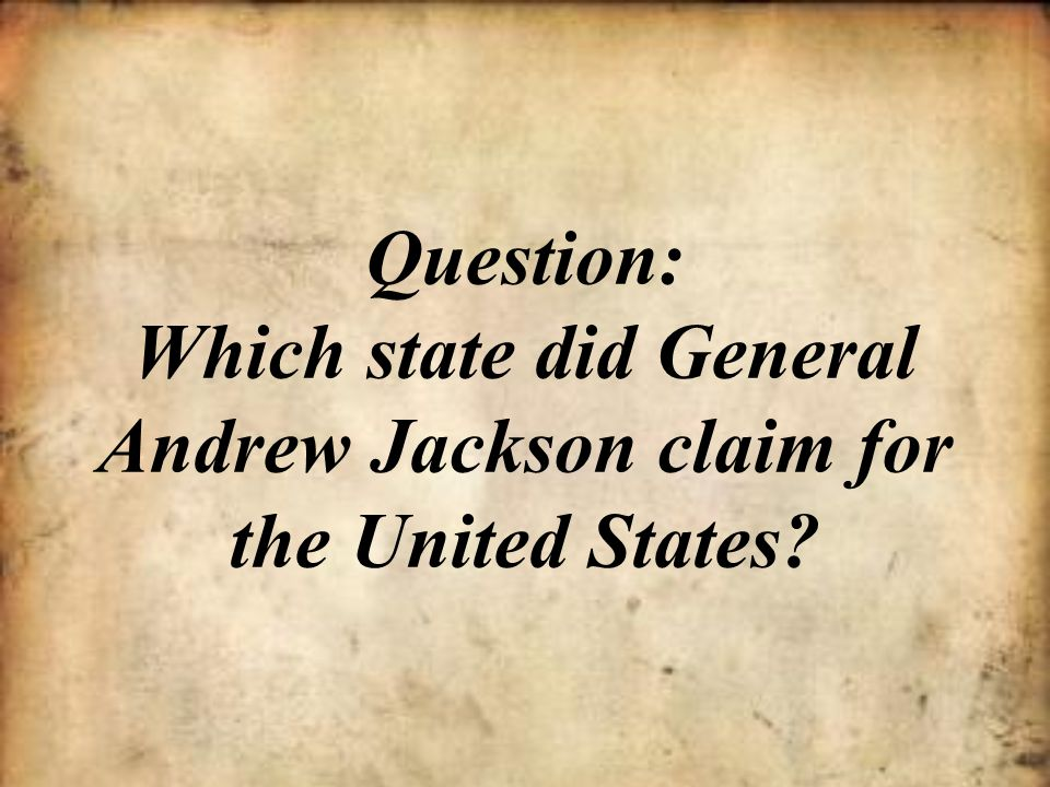Question: Which state did General Andrew Jackson claim for the United States