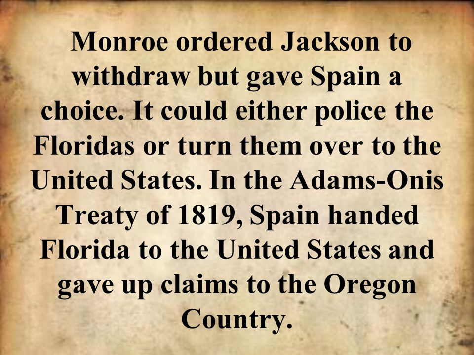 Monroe ordered Jackson to withdraw but gave Spain a choice