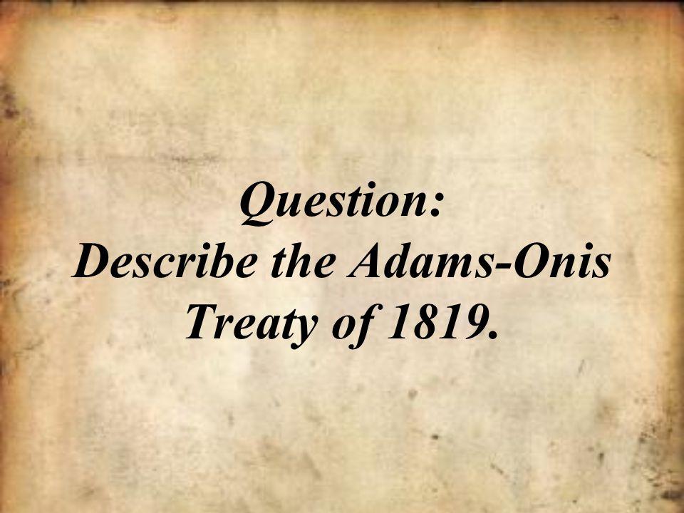 Question: Describe the Adams-Onis Treaty of 1819.