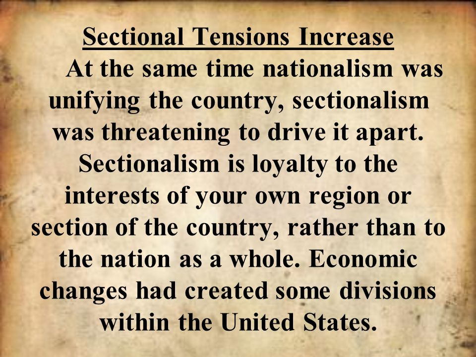 Sectional Tensions Increase At the same time nationalism was unifying the country, sectionalism was threatening to drive it apart.