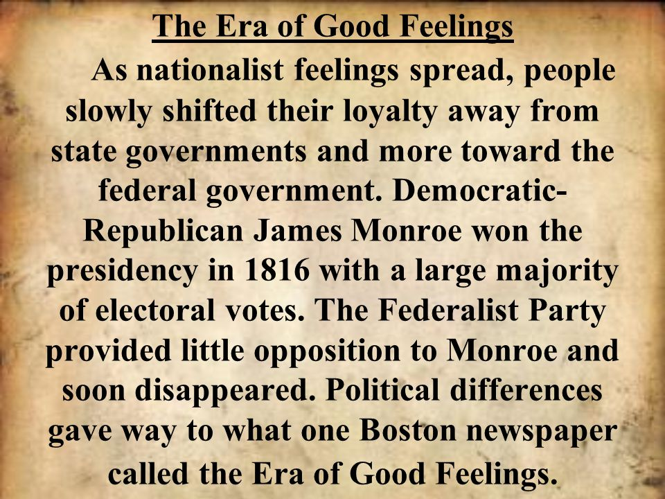 The Era of Good Feelings As nationalist feelings spread, people slowly shifted their loyalty away from state governments and more toward the federal government.