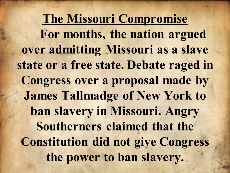 The Missouri Compromise For months, the nation argued over admitting Missouri as a slave state or a free state.