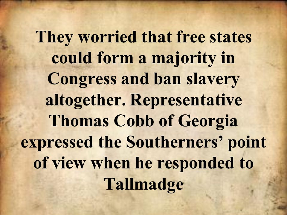 They worried that free states could form a majority in Congress and ban slavery altogether.