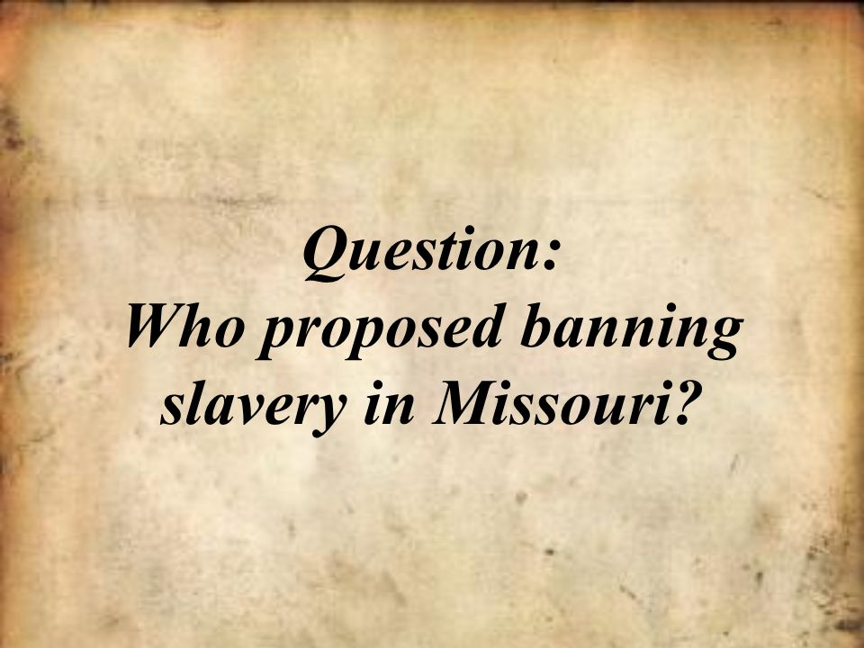 Question: Who proposed banning slavery in Missouri