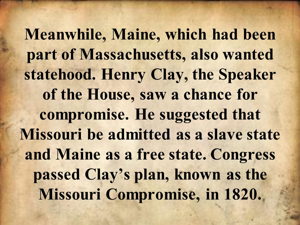 Meanwhile, Maine, which had been part of Massachusetts, also wanted statehood.