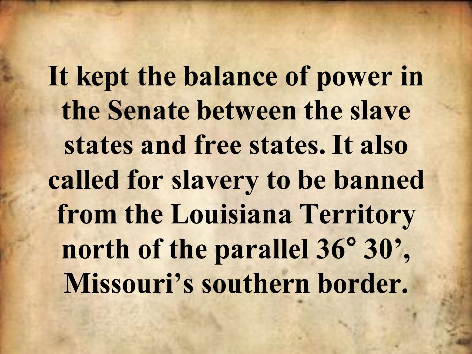 It kept the balance of power in the Senate between the slave states and free states.