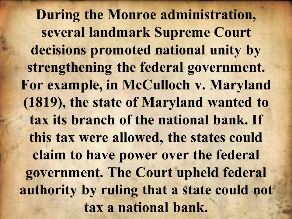 During the Monroe administration, several landmark Supreme Court decisions promoted national unity by strengthening the federal government.