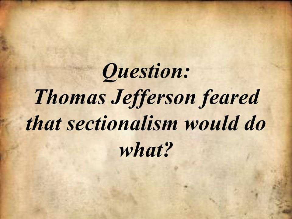 Question: Thomas Jefferson feared that sectionalism would do what