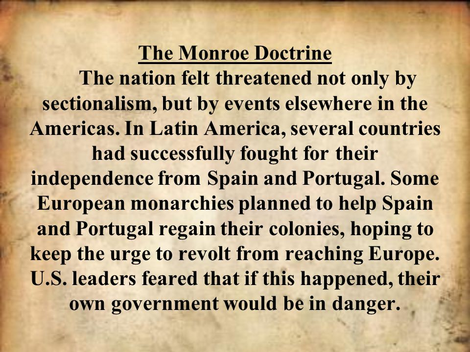 The Monroe Doctrine The nation felt threatened not only by sectionalism, but by events elsewhere in the Americas.