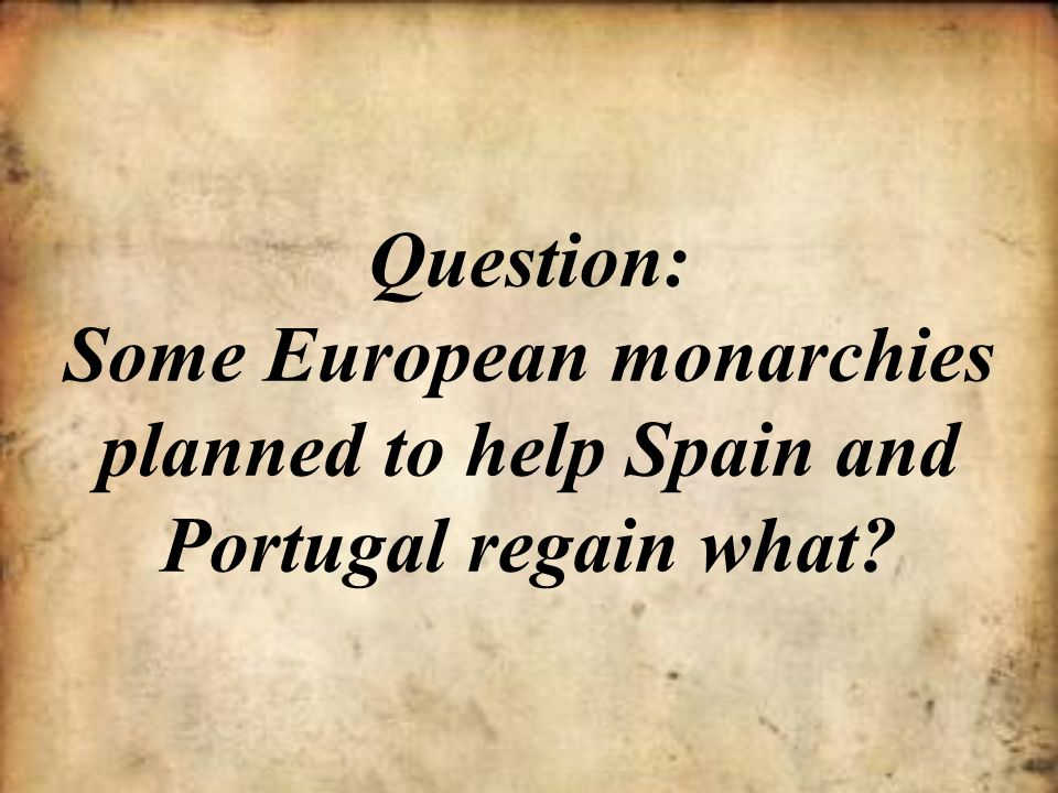 Question: Some European monarchies planned to help Spain and Portugal regain what