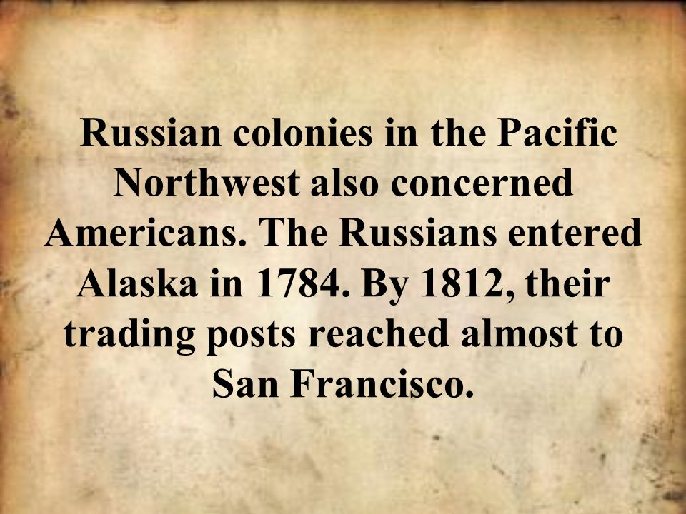 Russian colonies in the Pacific Northwest also concerned Americans