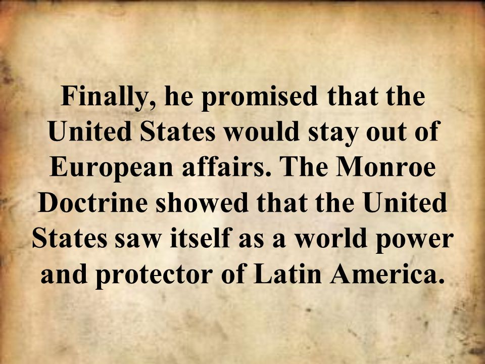 Finally, he promised that the United States would stay out of European affairs.