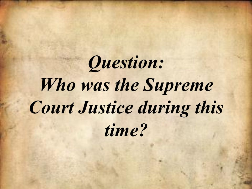 Question: Who was the Supreme Court Justice during this time
