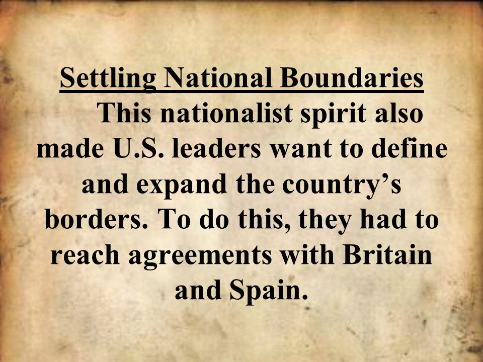 Settling National Boundaries This nationalist spirit also made U. S