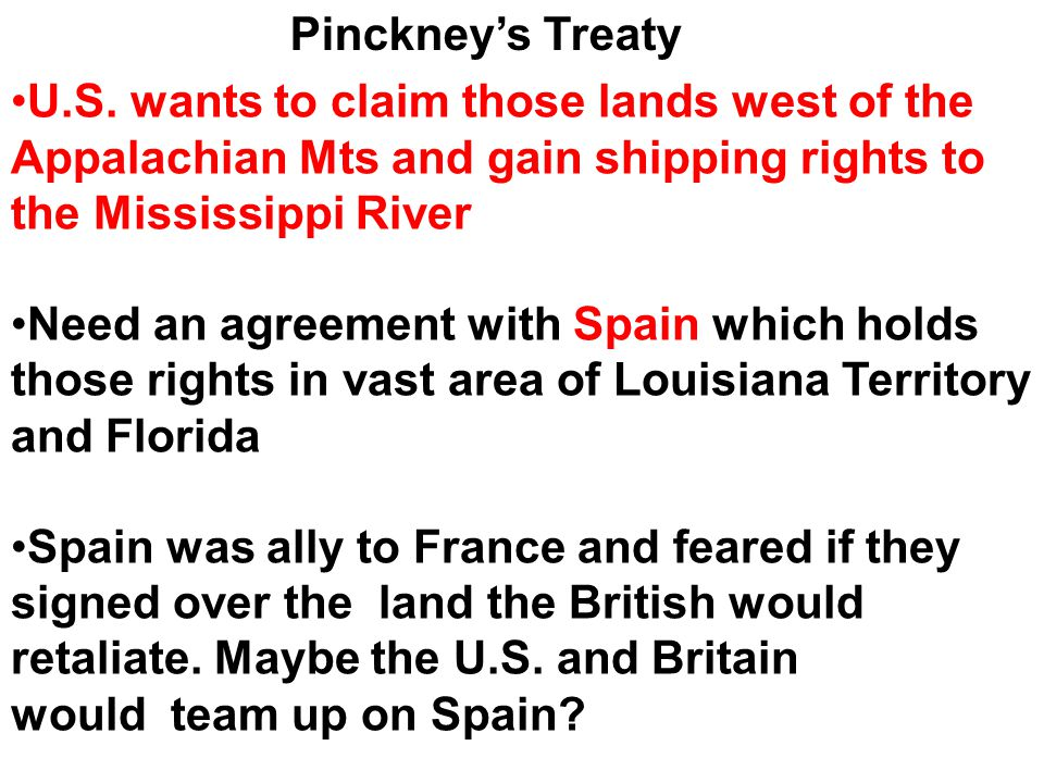 Pinckney's Treaty U.S. wants to claim those lands west of the Appalachian Mts and gain shipping rights to the Mississippi River.