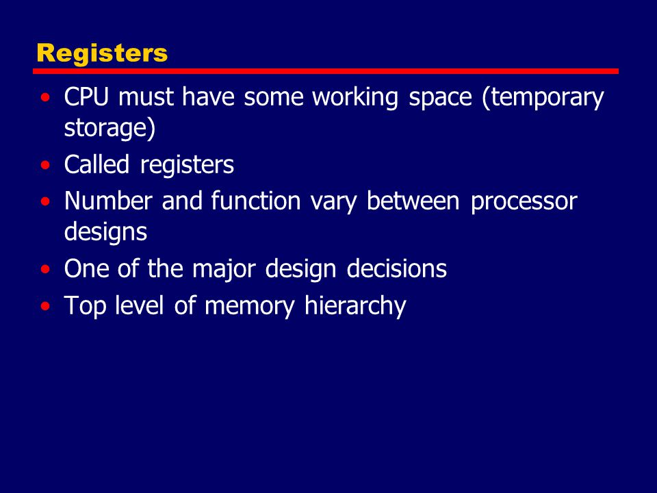 CPU must have some working space (temporary storage) Called registers