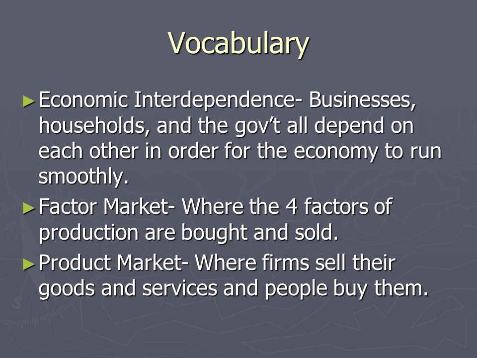 Vocabulary Economic Interdependence- Businesses, households, and the gov't all depend on each other in order for the economy to run smoothly.