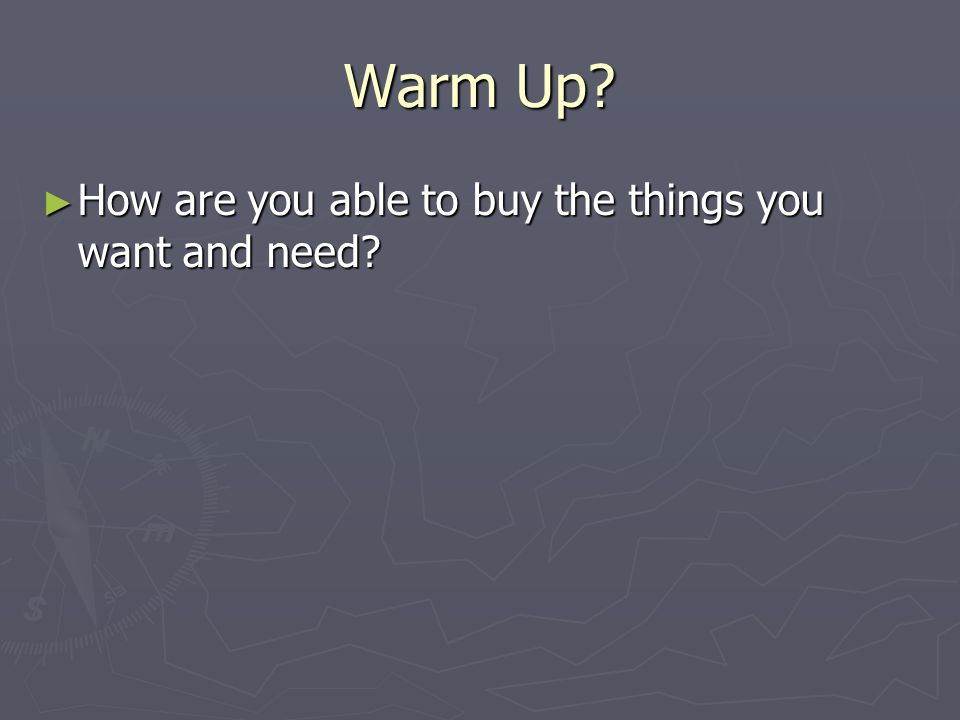 Warm Up How are you able to buy the things you want and need